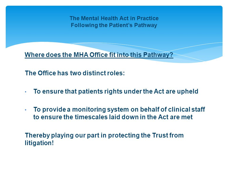 The Mental Health Act in Practice Following the Patient's Pathway Where does the MHA Office fit into this Pathway? The Office has two distinct roles: