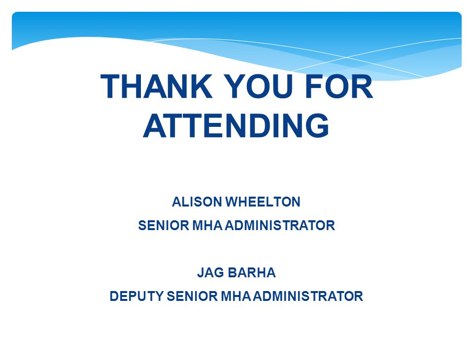 THANK YOU FOR ATTENDING ALISON WHEELTON SENIOR MHA ADMINISTRATOR JAG BARHA DEPUTY SENIOR MHA ADMINISTRATOR