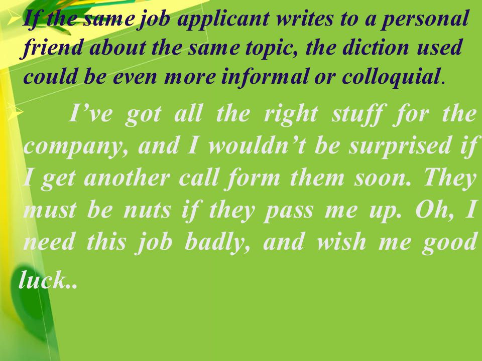  If the same job applicant writes to a personal friend about the same topic, the diction used could be even more informal or colloquial.