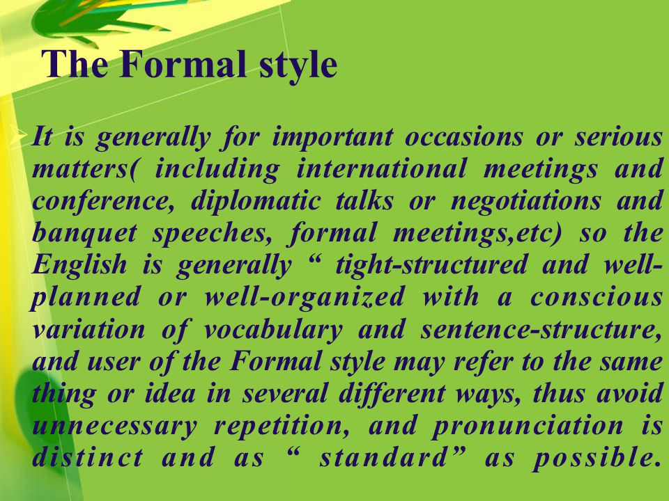 The Formal style  It is generally for important occasions or serious matters( including international meetings and conference, diplomatic talks or negotiations and banquet speeches, formal meetings,etc) so the English is generally tight-structured and well- planned or well-organized with a conscious variation of vocabulary and sentence-structure, and user of the Formal style may refer to the same thing or idea in several different ways, thus avoid unnecessary repetition, and pronunciation is distinct and as standard as possible.