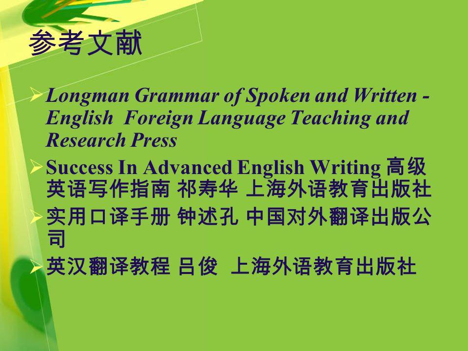 参考文献  Longman Grammar of Spoken and Written - English Foreign Language Teaching and Research Press  Success In Advanced English Writing 高级 英语写作指南 祁寿