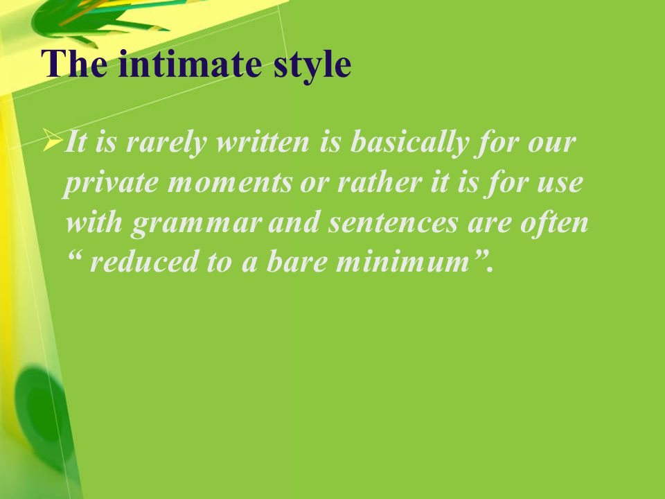 The intimate style  It is rarely written is basically for our private moments or rather it is for use with grammar and sentences are often reduced to a bare minimum .