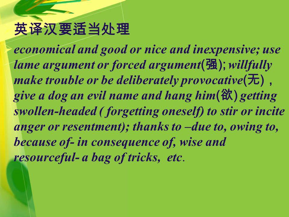  英译汉要适当处理  economical and good or nice and inexpensive; use lame argument or forced argument ( 强 ); willfully make trouble or be deliberately provoc