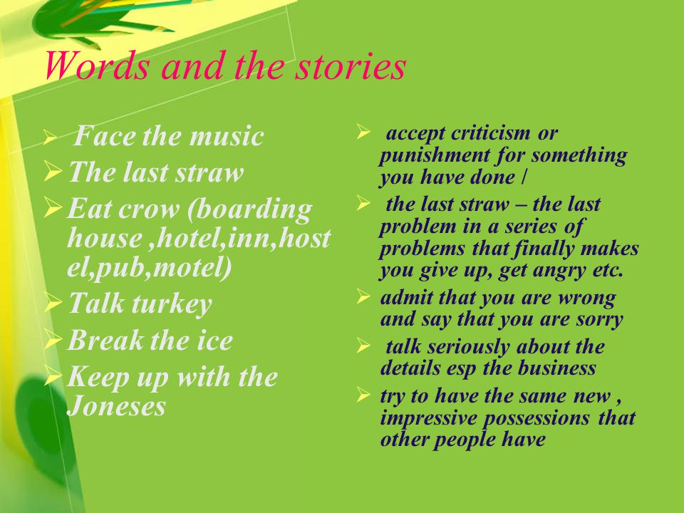 Words and the stories  Face the music  The last straw  Eat crow (boarding house,hotel,inn,host el,pub,motel)  Talk turkey  Break the ice  Keep up with the Joneses  accept criticism or punishment for something you have done /  the last straw – the last problem in a series of problems that finally makes you give up, get angry etc.