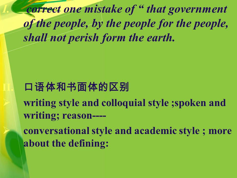 """I. correct one mistake of """" that government of the people, by the people for the people, shall not perish form the earth. II. 口语体和书面体的区别  writing sty"""