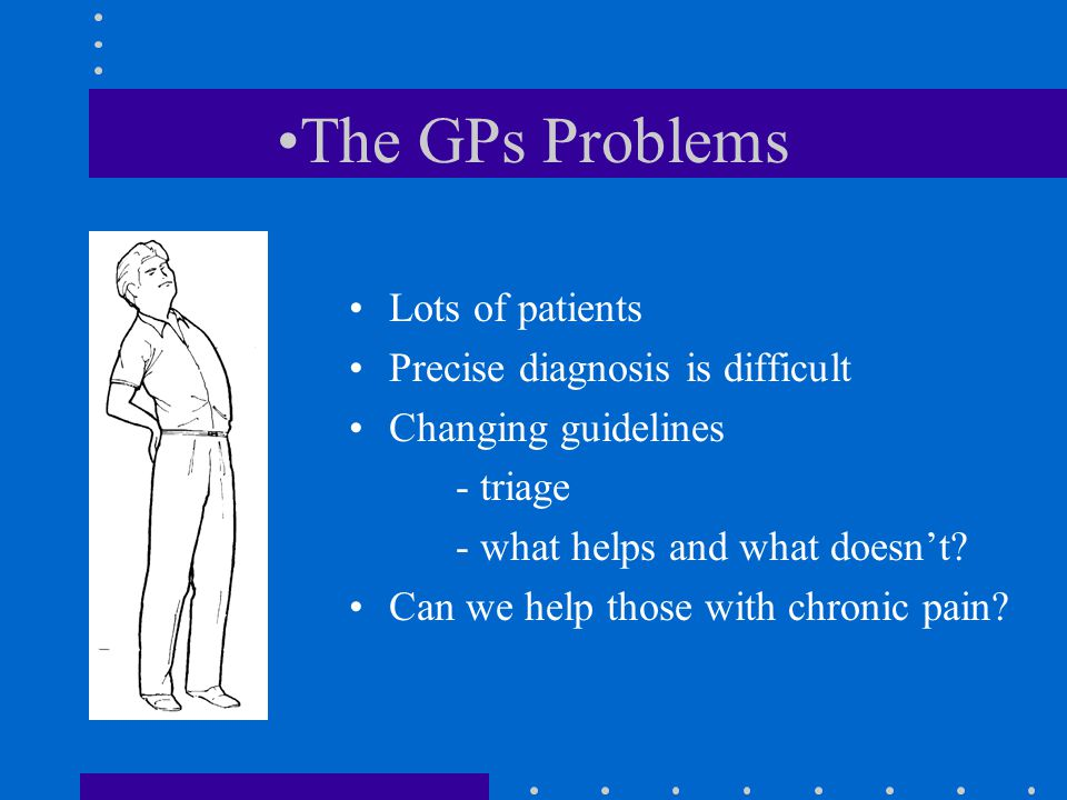 The GPs Problems Lots of patients Precise diagnosis is difficult Changing guidelines - triage - what helps and what doesn't.