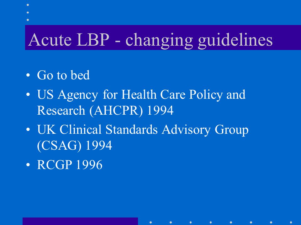 Acute LBP - changing guidelines Go to bed US Agency for Health Care Policy and Research (AHCPR) 1994 UK Clinical Standards Advisory Group (CSAG) 1994 RCGP 1996