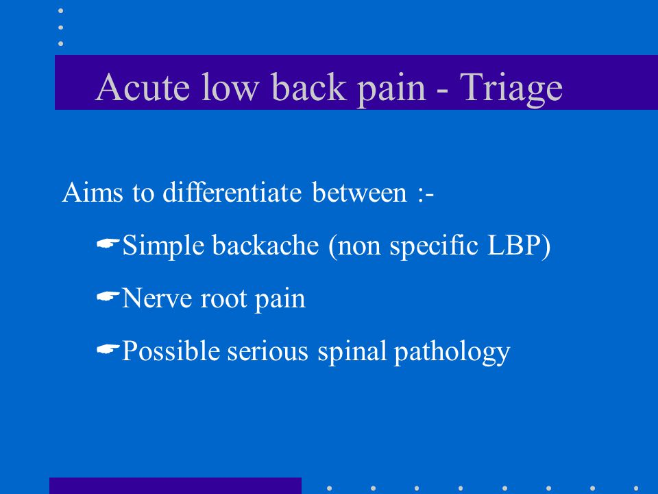 Acute low back pain - Triage Aims to differentiate between :-  Simple backache (non specific LBP)  Nerve root pain  Possible serious spinal pathology