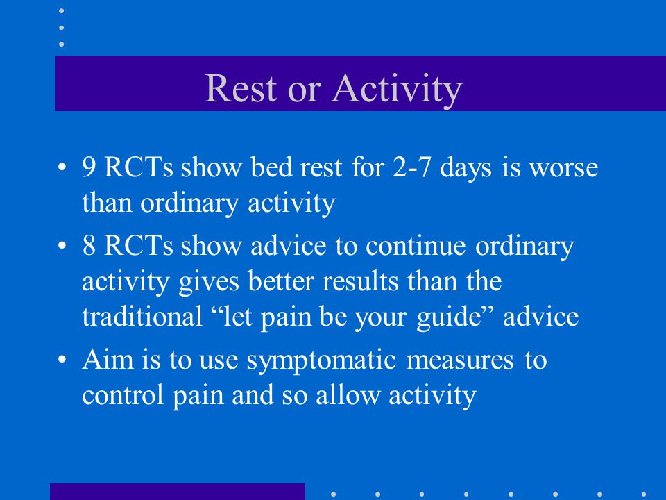 Rest or Activity 9 RCTs show bed rest for 2-7 days is worse than ordinary activity 8 RCTs show advice to continue ordinary activity gives better results than the traditional let pain be your guide advice Aim is to use symptomatic measures to control pain and so allow activity