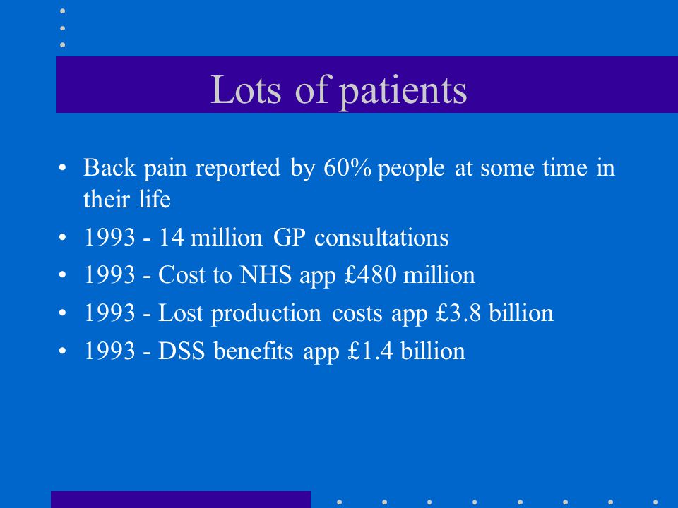 Lots of patients Back pain reported by 60% people at some time in their life 1993 - 14 million GP consultations 1993 - Cost to NHS app £480 million 1993 - Lost production costs app £3.8 billion 1993 - DSS benefits app £1.4 billion