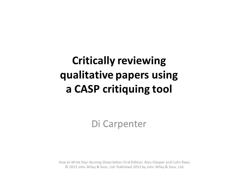 Critically reviewing qualitative papers using a CASP critiquing tool Di Carpenter How to Write Your Nursing Dissertation, First Edition.