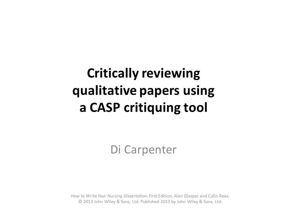 Critically reviewing qualitative papers using a CASP critiquing tool Di Carpenter How to Write Your Nursing Dissertation, First Edition. Alan Glasper
