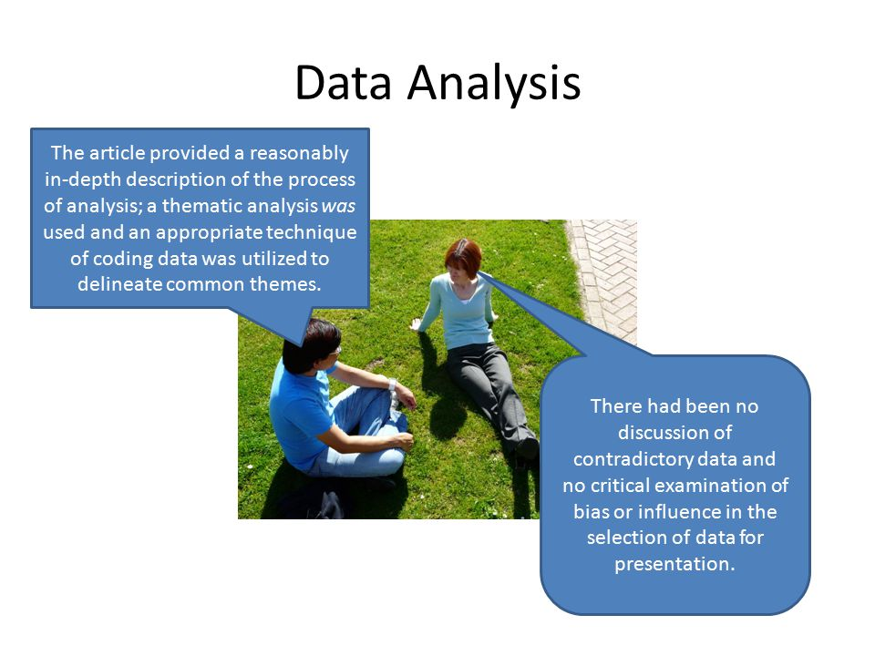 Data Analysis The article provided a reasonably in-depth description of the process of analysis; a thematic analysis was used and an appropriate technique of coding data was utilized to delineate common themes.