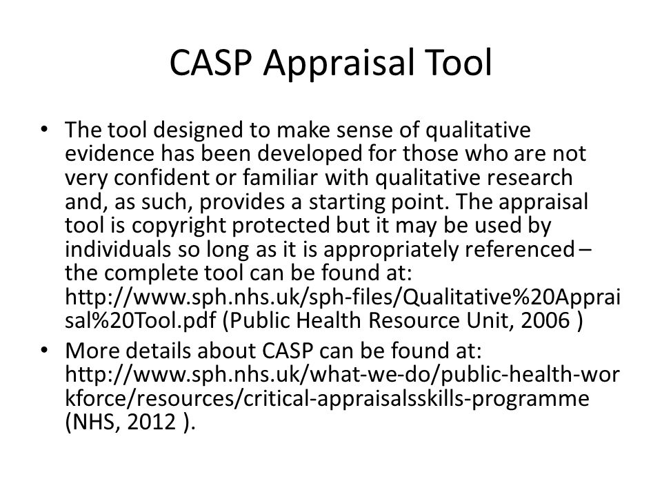 CASP Appraisal Tool The tool designed to make sense of qualitative evidence has been developed for those who are not very confident or familiar with qualitative research and, as such, provides a starting point.
