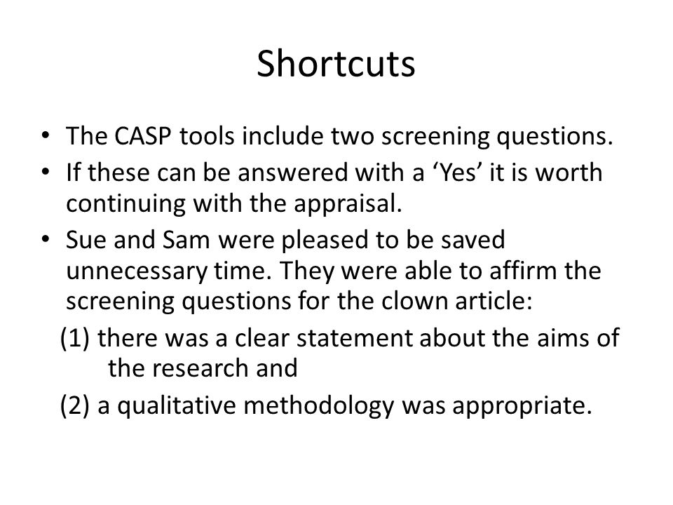Shortcuts The CASP tools include two screening questions. If these can be answered with a 'Yes' it is worth continuing with the appraisal. Sue and Sam