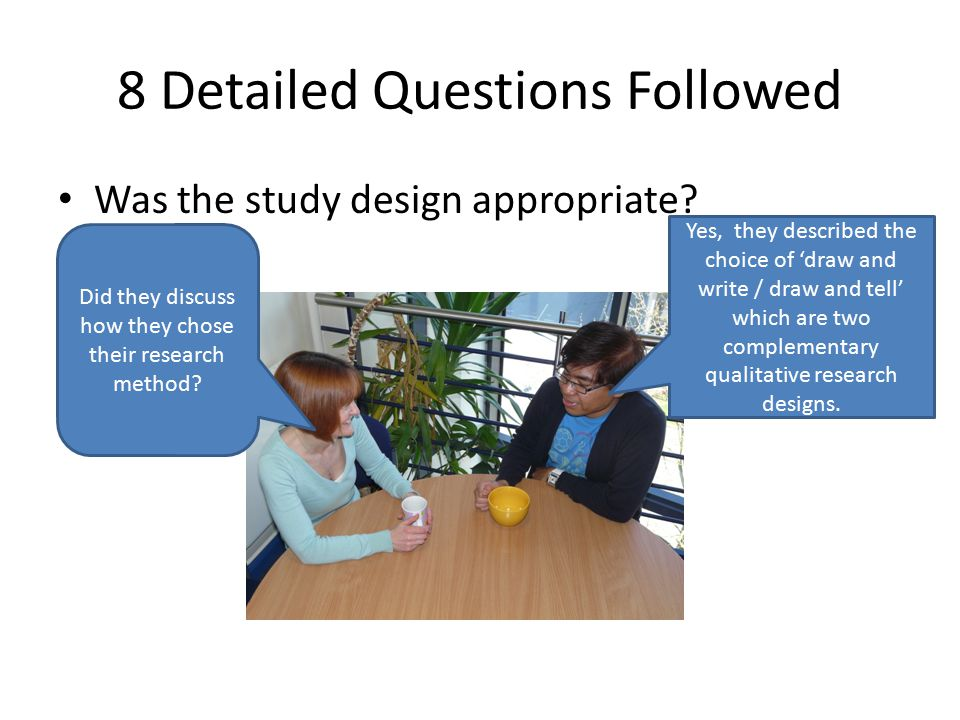 8 Detailed Questions Followed Was the study design appropriate? Did they discuss how they chose their research method? Yes, they described the choice