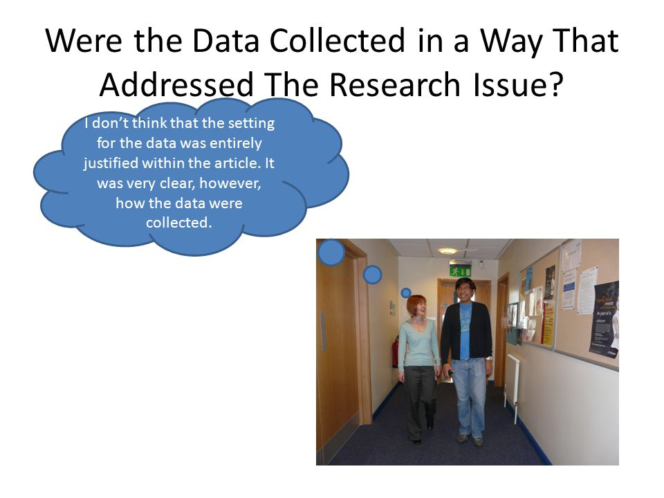 Were the Data Collected in a Way That Addressed The Research Issue? I don't think that the setting for the data was entirely justified within the arti