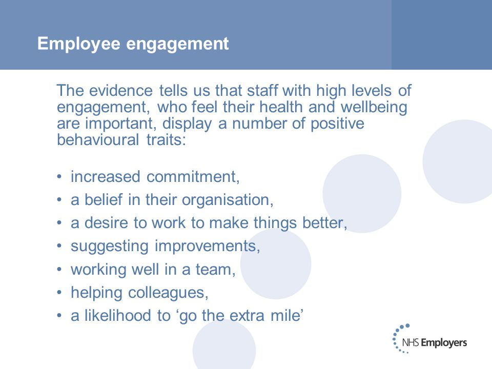 Employee engagement The evidence tells us that staff with high levels of engagement, who feel their health and wellbeing are important, display a number of positive behavioural traits: increased commitment, a belief in their organisation, a desire to work to make things better, suggesting improvements, working well in a team, helping colleagues, a likelihood to 'go the extra mile'