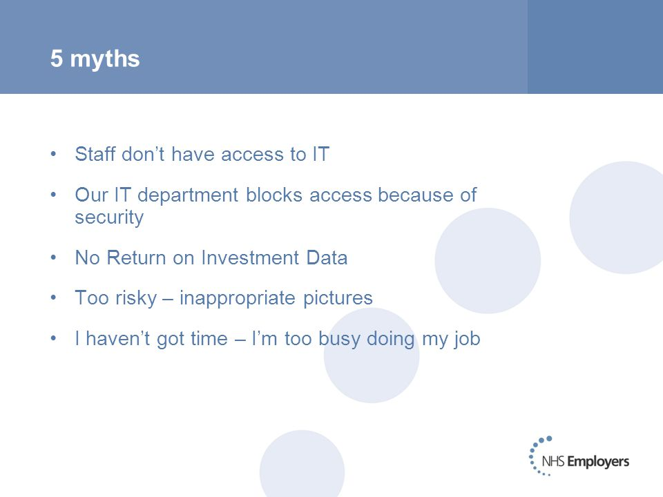 5 myths Staff don't have access to IT Our IT department blocks access because of security No Return on Investment Data Too risky – inappropriate pictures I haven't got time – I'm too busy doing my job