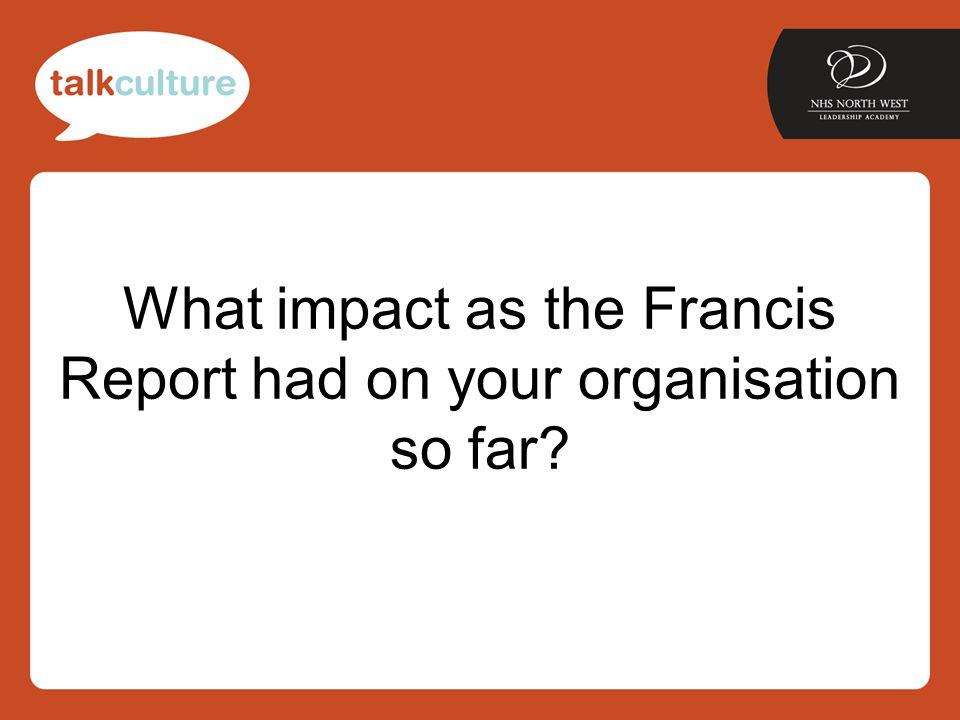 What impact as the Francis Report had on your organisation so far