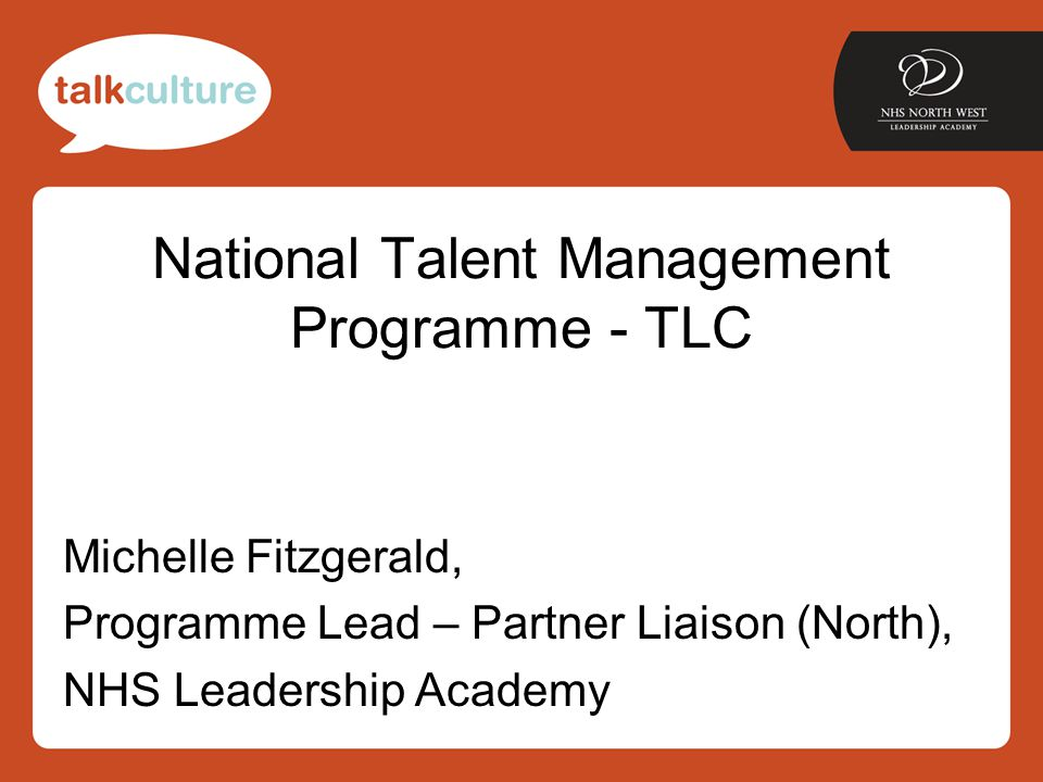 National Talent Management Programme - TLC Michelle Fitzgerald, Programme Lead – Partner Liaison (North), NHS Leadership Academy