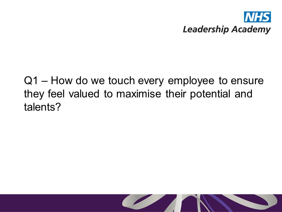 Q1 – How do we touch every employee to ensure they feel valued to maximise their potential and talents