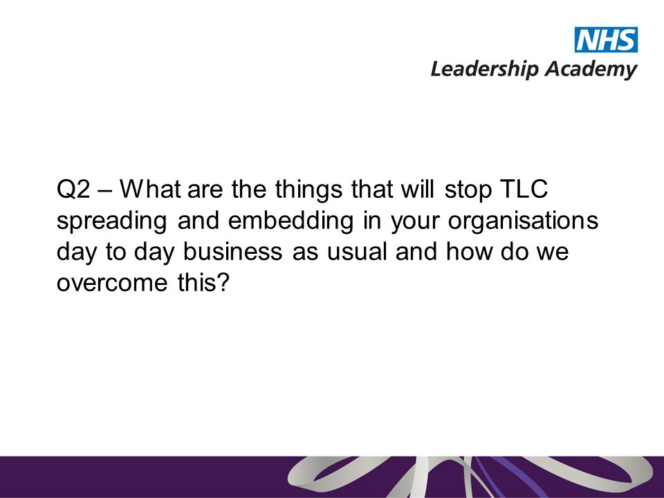 Q2 – What are the things that will stop TLC spreading and embedding in your organisations day to day business as usual and how do we overcome this