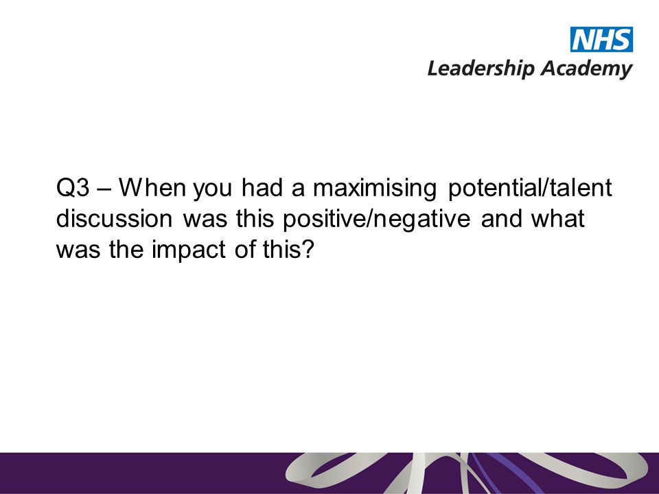 Q3 – When you had a maximising potential/talent discussion was this positive/negative and what was the impact of this