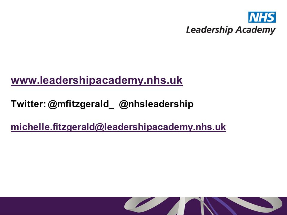 www.leadershipacademy.nhs.uk www.leadershipacademy.nhs.uk Twitter: @mfitzgerald_ @nhsleadership michelle.fitzgerald@leadershipacademy.nhs.uk michelle.fitzgerald@leadershipacademy.nhs.uk