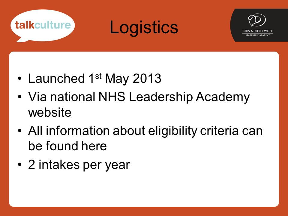 Logistics Launched 1 st May 2013 Via national NHS Leadership Academy website All information about eligibility criteria can be found here 2 intakes per year