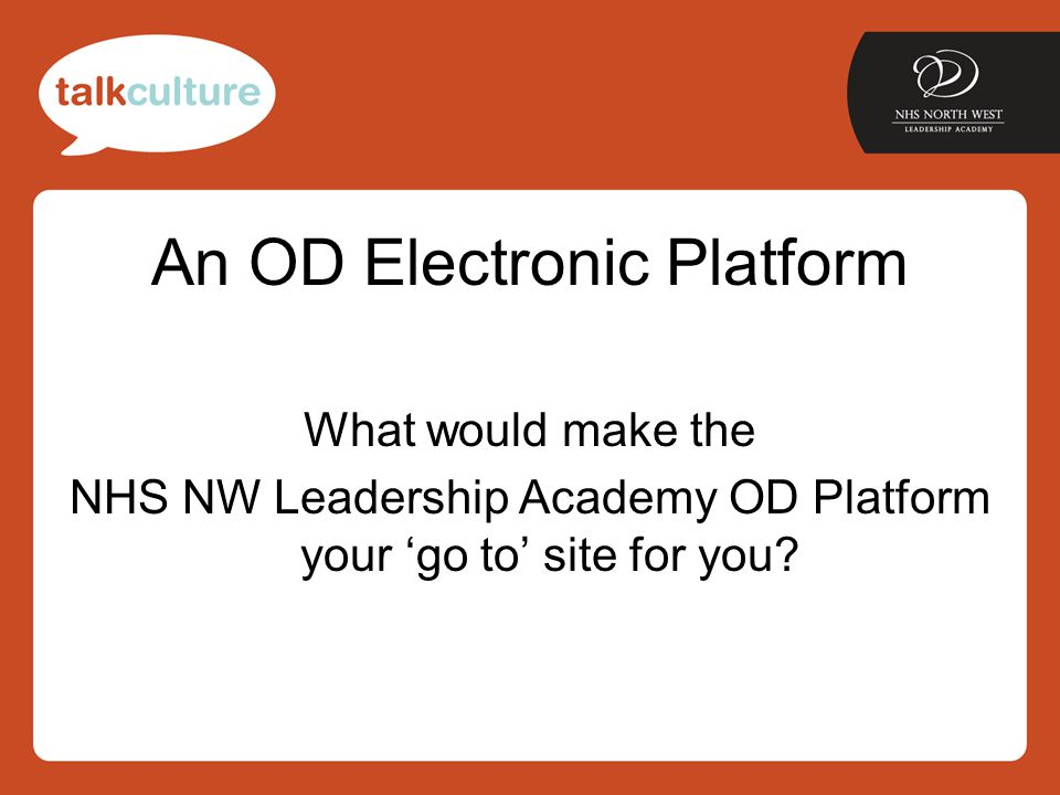 An OD Electronic Platform What would make the NHS NW Leadership Academy OD Platform your 'go to' site for you?