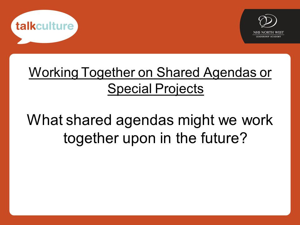 Working Together on Shared Agendas or Special Projects What shared agendas might we work together upon in the future