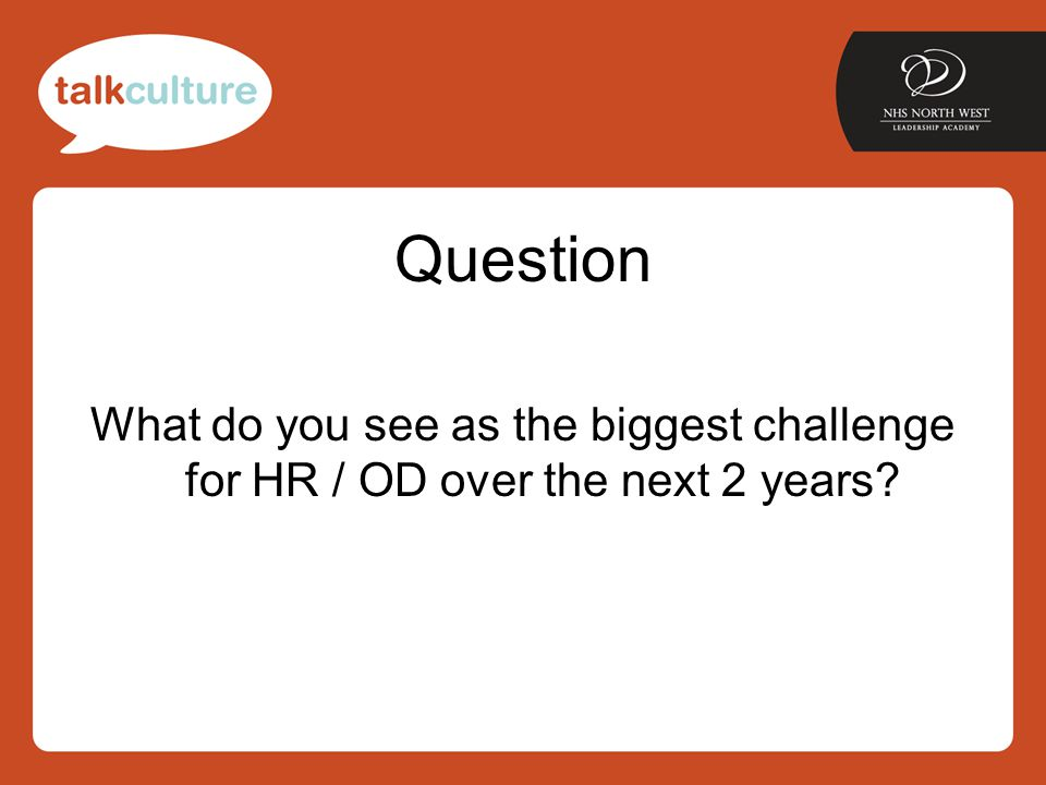 Question What do you see as the biggest challenge for HR / OD over the next 2 years?