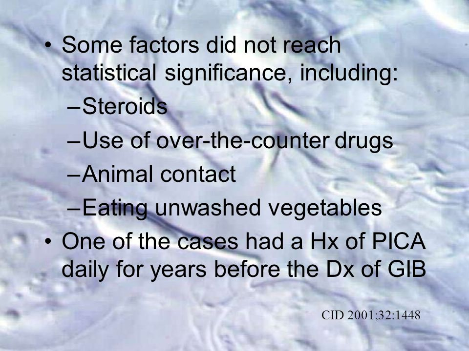 Some factors did not reach statistical significance, including: –Steroids –Use of over-the-counter drugs –Animal contact –Eating unwashed vegetables One of the cases had a Hx of PICA daily for years before the Dx of GIB CID 2001;32:1448