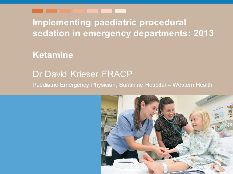 Title – xxx Speaker Implementing paediatric procedural sedation in emergency departments: 2013 Ketamine Dr David Krieser FRACP Paediatric Emergency Physician, Sunshine Hospital – Western Health