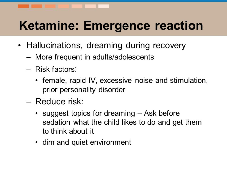 Ketamine: Emergence reaction Hallucinations, dreaming during recovery –More frequent in adults/adolescents –Risk factors : female, rapid IV, excessive noise and stimulation, prior personality disorder –Reduce risk: suggest topics for dreaming – Ask before sedation what the child likes to do and get them to think about it dim and quiet environment
