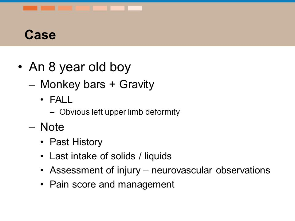 Case An 8 year old boy –Monkey bars + Gravity FALL –Obvious left upper limb deformity –Note Past History Last intake of solids / liquids Assessment of injury – neurovascular observations Pain score and management