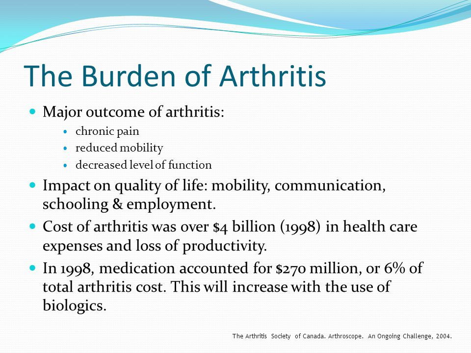 The Burden of Arthritis Major outcome of arthritis: chronic pain reduced mobility decreased level of function Impact on quality of life: mobility, communication, schooling & employment.