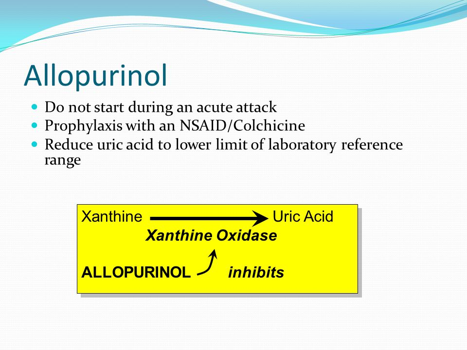 Allopurinol Do not start during an acute attack Prophylaxis with an NSAID/Colchicine Reduce uric acid to lower limit of laboratory reference range Xanthine Uric Acid Xanthine Oxidase ALLOPURINOL inhibits Xanthine Uric Acid Xanthine Oxidase ALLOPURINOL inhibits
