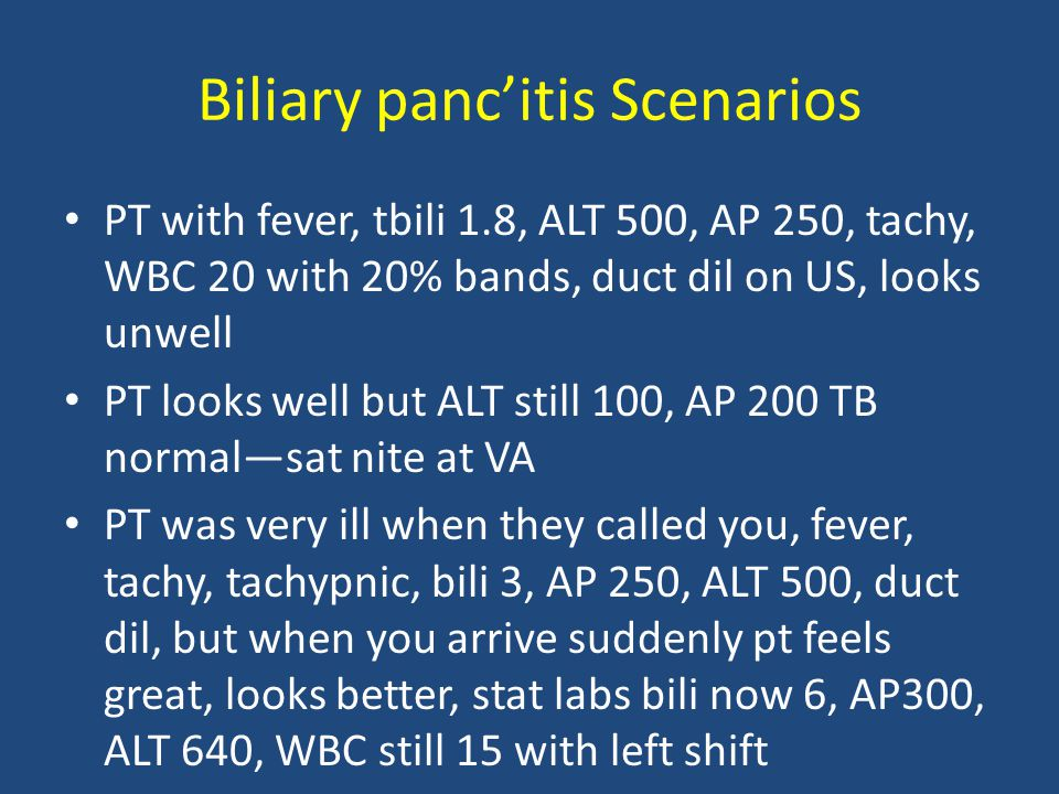 Biliary panc'itis Scenarios PT with fever, tbili 1.8, ALT 500, AP 250, tachy, WBC 20 with 20% bands, duct dil on US, looks unwell PT looks well but AL