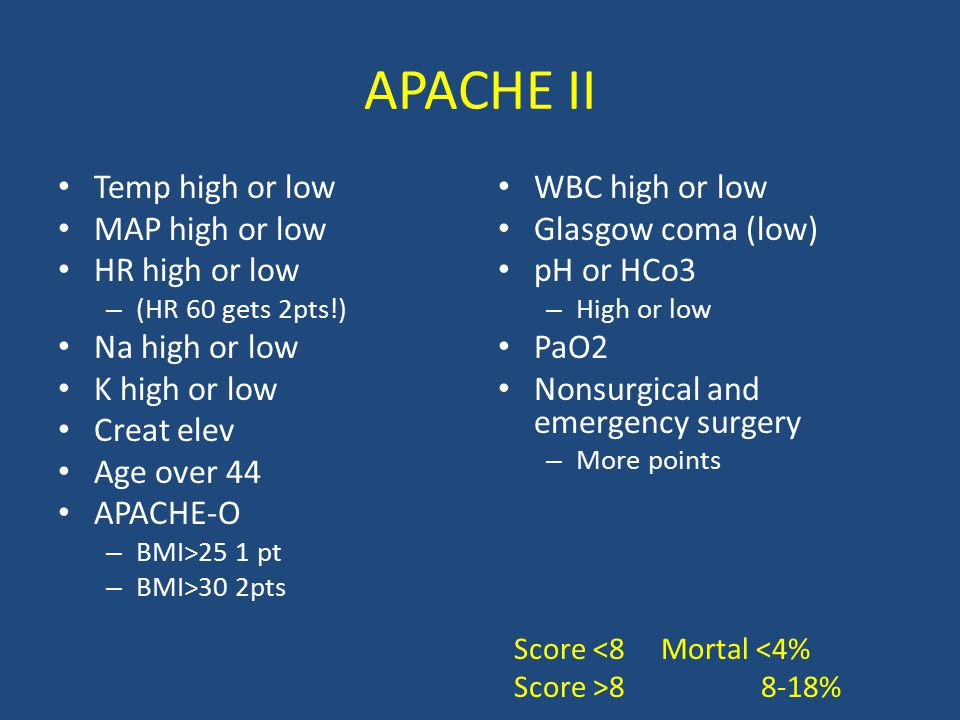 APACHE II Temp high or low MAP high or low HR high or low – (HR 60 gets 2pts!) Na high or low K high or low Creat elev Age over 44 APACHE-O – BMI>25 1