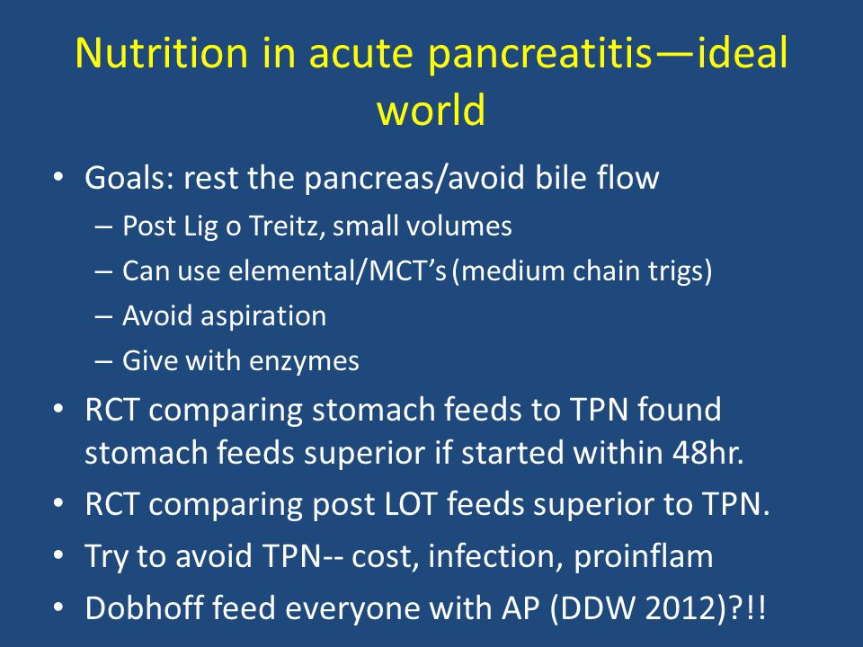 Nutrition in acute pancreatitis—ideal world Goals: rest the pancreas/avoid bile flow – Post Lig o Treitz, small volumes – Can use elemental/MCT's (med