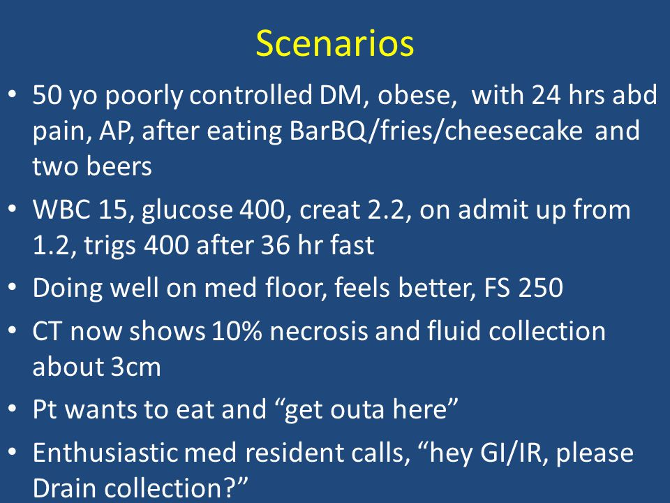 Scenarios 50 yo poorly controlled DM, obese, with 24 hrs abd pain, AP, after eating BarBQ/fries/cheesecake and two beers WBC 15, glucose 400, creat 2.