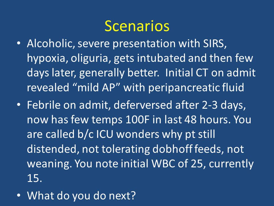 Scenarios Alcoholic, severe presentation with SIRS, hypoxia, oliguria, gets intubated and then few days later, generally better. Initial CT on admit r