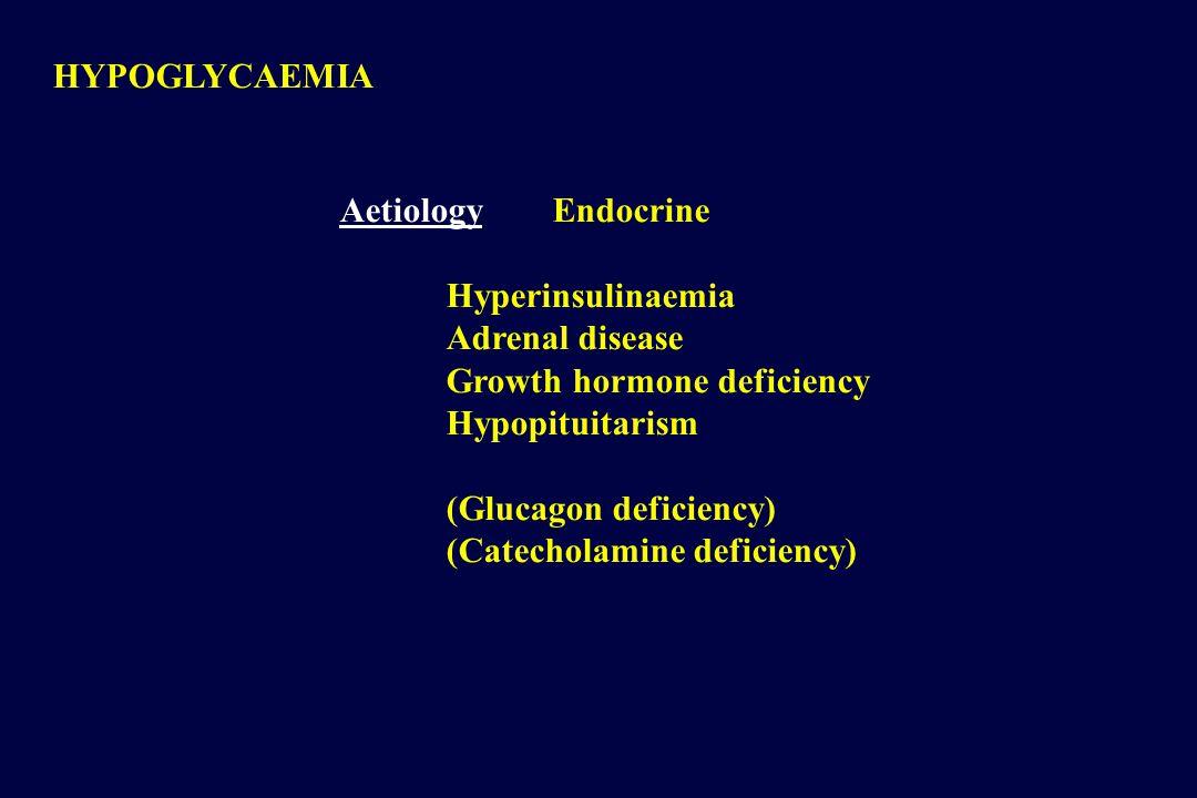 HYPOGLYCAEMIA AetiologyEndocrine Hyperinsulinaemia Adrenal disease Growth hormone deficiency Hypopituitarism (Glucagon deficiency) (Catecholamine deficiency)