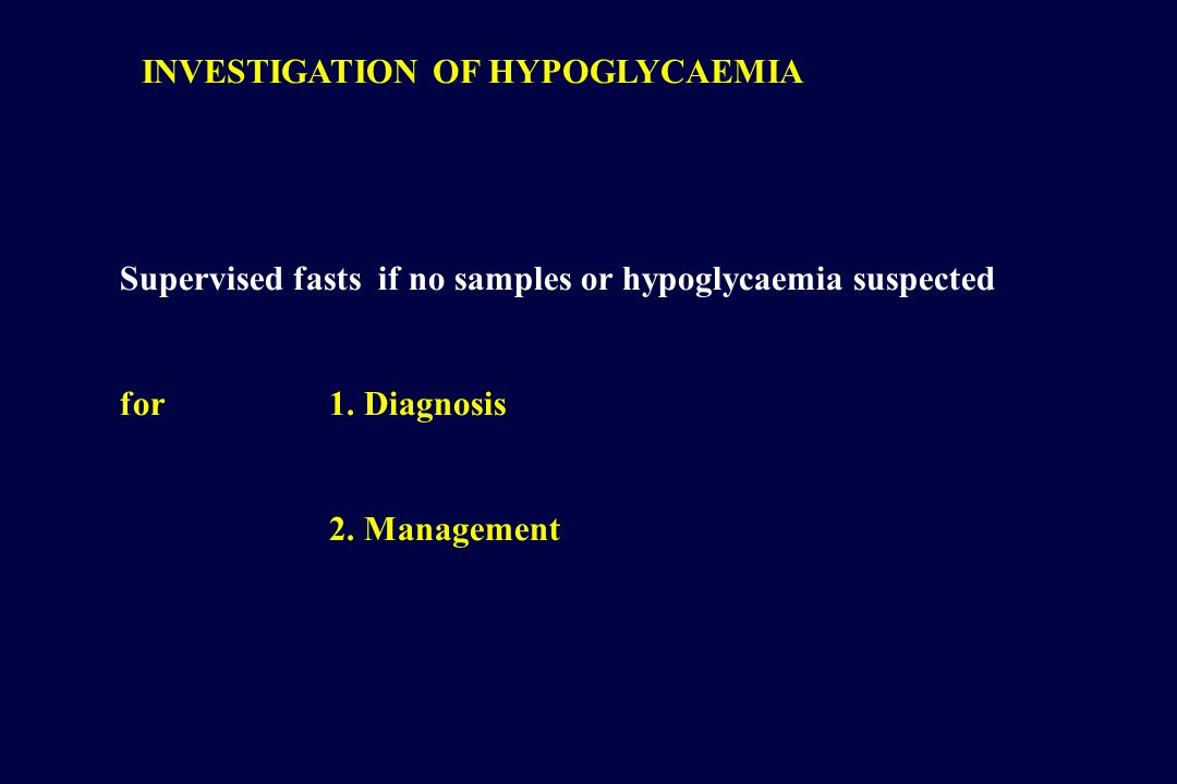 INVESTIGATION OF HYPOGLYCAEMIA Supervised fasts if no samples or hypoglycaemia suspected for1.