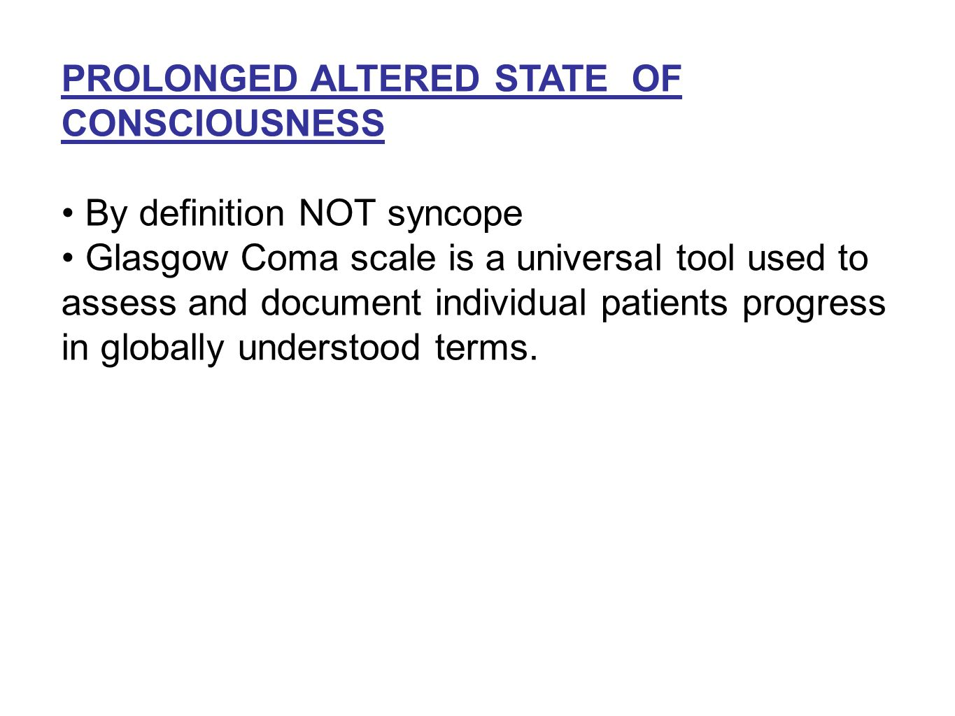 PROLONGED ALTERED STATE OF CONSCIOUSNESS By definition NOT syncope Glasgow Coma scale is a universal tool used to assess and document individual patients progress in globally understood terms.