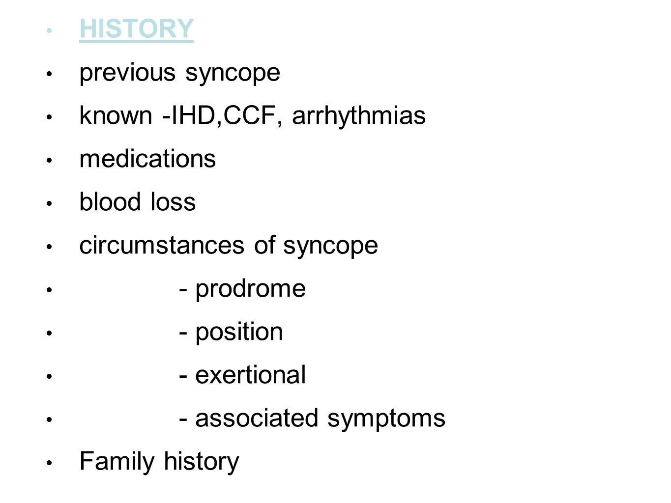HISTORY previous syncope known -IHD,CCF, arrhythmias medications blood loss circumstances of syncope - prodrome - position - exertional - associated s