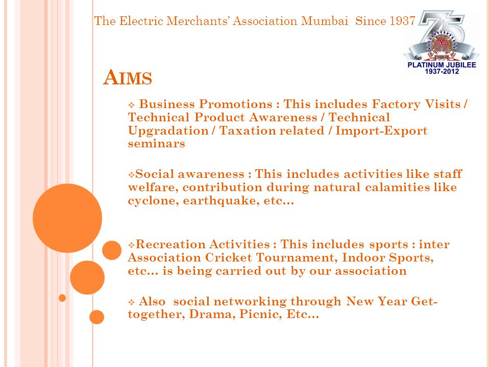 The Electric Merchants' Association Mumbai Since 1937 A IMS  Business Promotions : This includes Factory Visits / Technical Product Awareness / Technical Upgradation / Taxation related / Import-Export seminars  Social awareness : This includes activities like staff welfare, contribution during natural calamities like cyclone, earthquake, etc…  Recreation Activities : This includes sports : inter Association Cricket Tournament, Indoor Sports, etc… is being carried out by our association  Also social networking through New Year Get- together, Drama, Picnic, Etc…