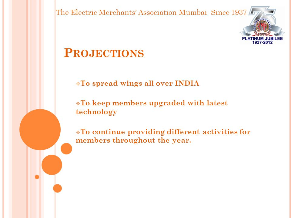The Electric Merchants' Association Mumbai Since 1937 P ROJECTIONS  To spread wings all over INDIA  To keep members upgraded with latest technology  To continue providing different activities for members throughout the year.
